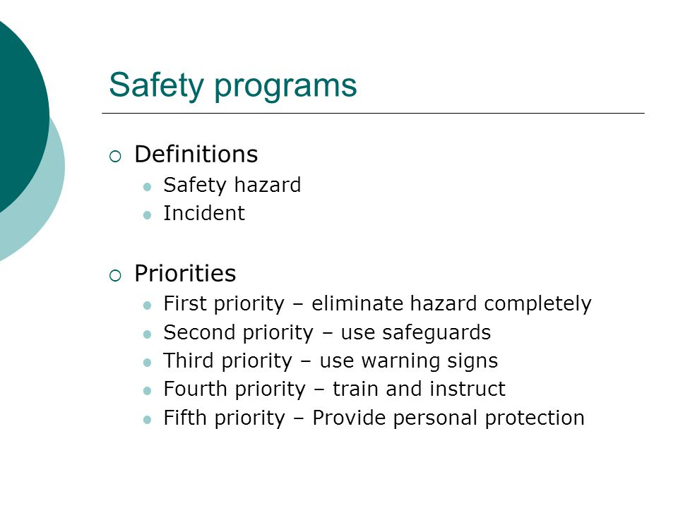 Safety programs  Definitions Safety hazard Incident  Priorities First priority – eliminate hazard completely Second priority – use safeguards Third