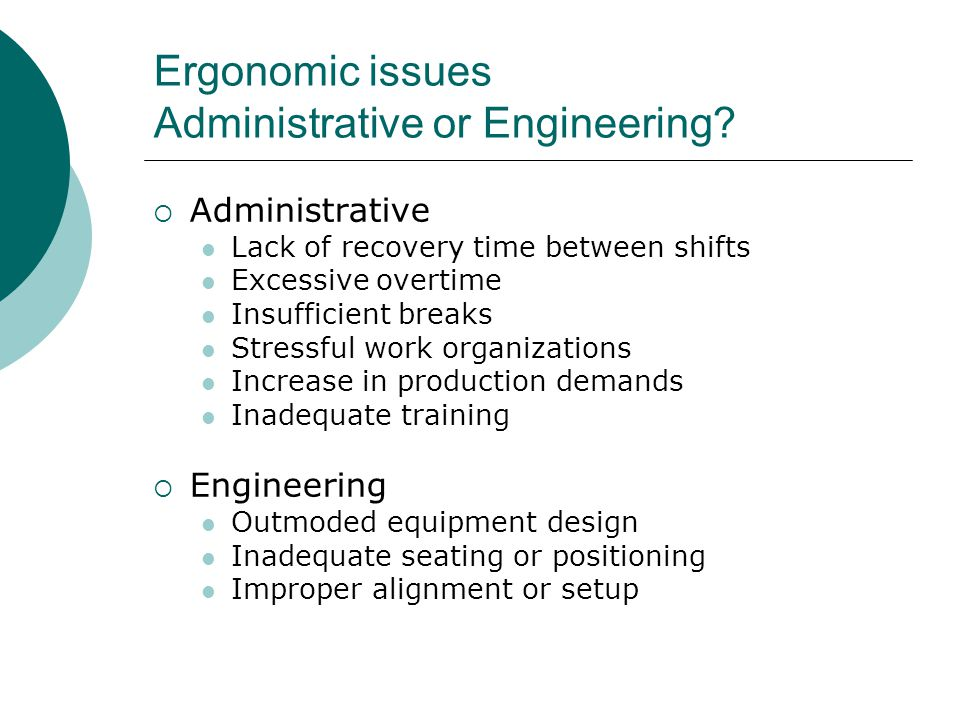 Ergonomic issues Administrative or Engineering?  Administrative Lack of recovery time between shifts Excessive overtime Insufficient breaks Stressful