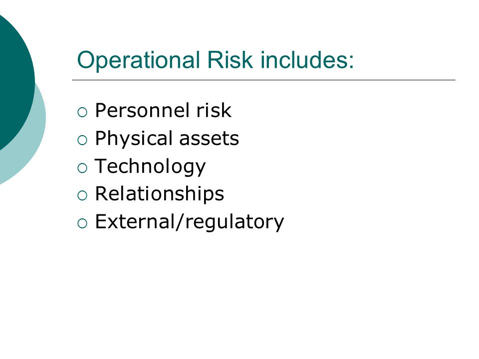 Operational Risk includes:  Personnel risk  Physical assets  Technology  Relationships  External/regulatory
