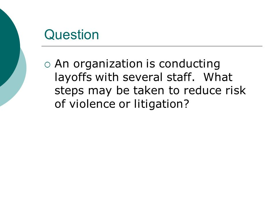 Question  An organization is conducting layoffs with several staff. What steps may be taken to reduce risk of violence or litigation?