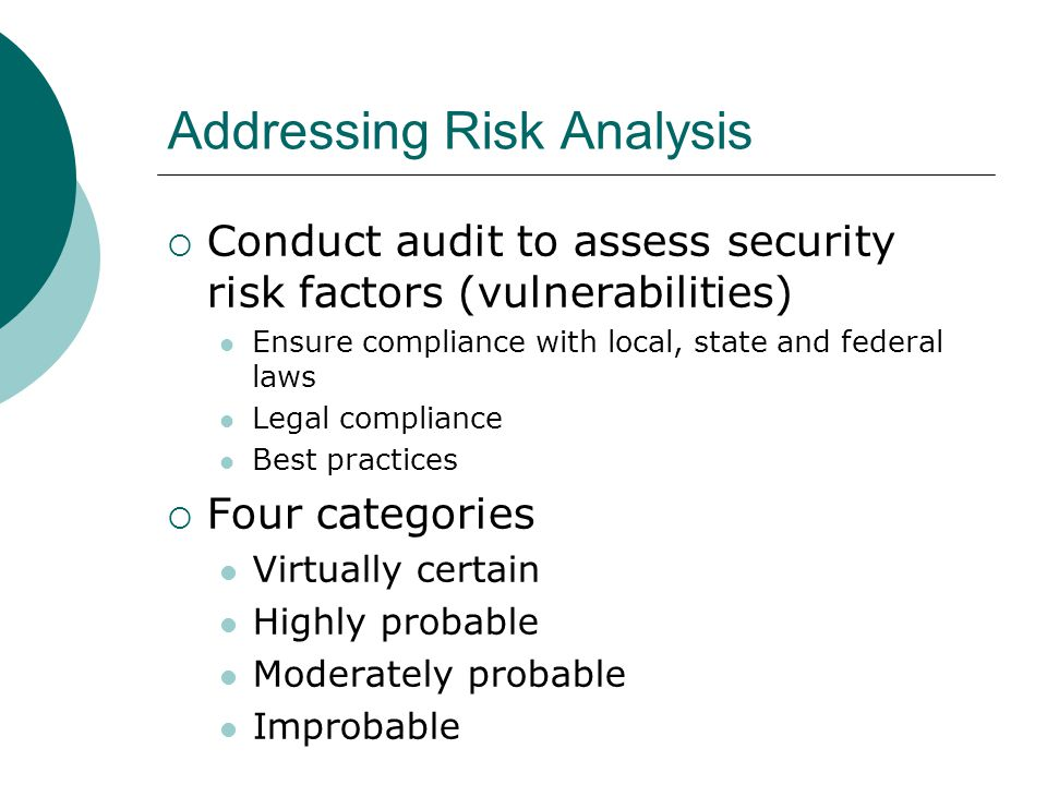 Addressing Risk Analysis  Conduct audit to assess security risk factors (vulnerabilities) Ensure compliance with local, state and federal laws Legal