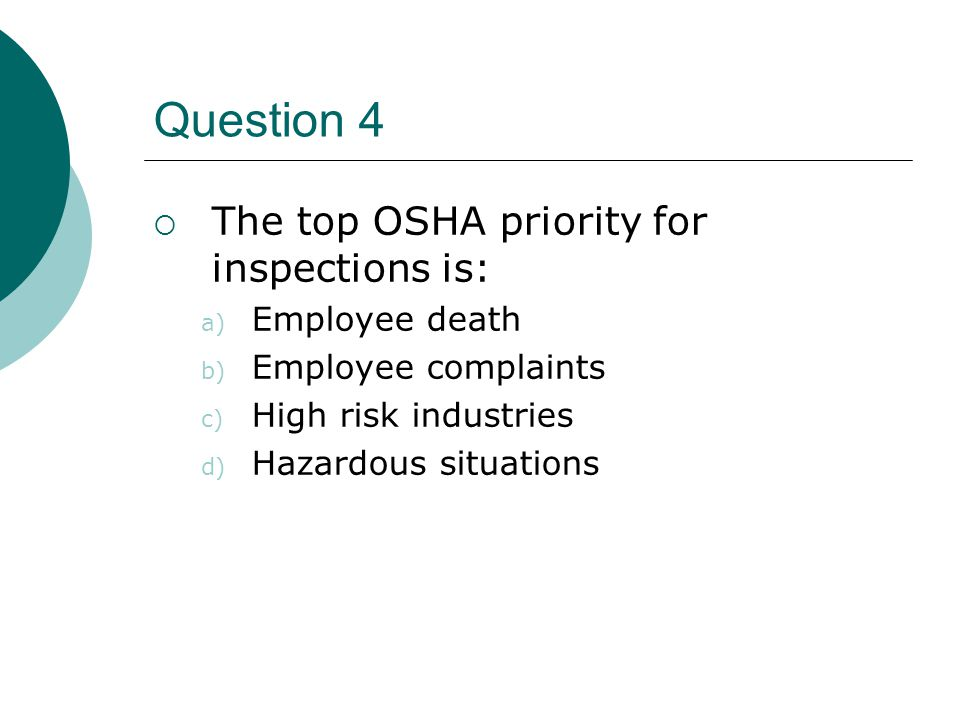 Question 4  The top OSHA priority for inspections is: a) Employee death b) Employee complaints c) High risk industries d) Hazardous situations