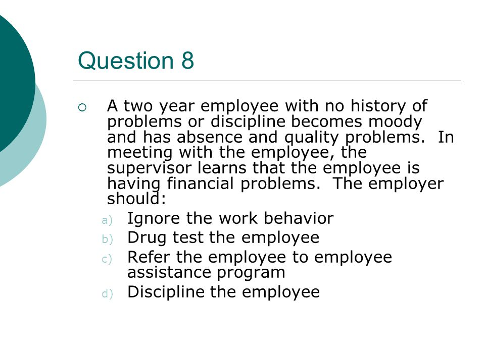 Question 8  A two year employee with no history of problems or discipline becomes moody and has absence and quality problems. In meeting with the emp