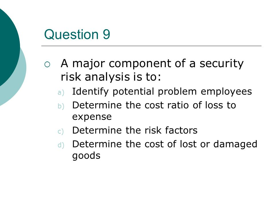 Question 9  A major component of a security risk analysis is to: a) Identify potential problem employees b) Determine the cost ratio of loss to expen