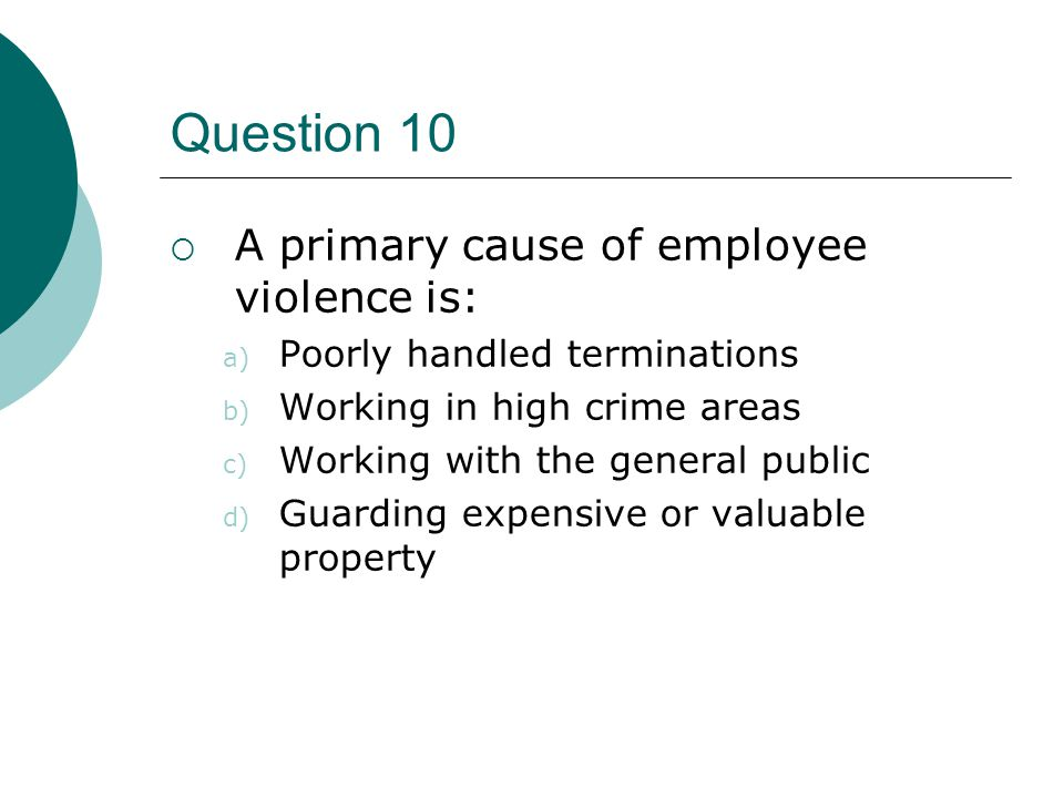 Question 10  A primary cause of employee violence is: a) Poorly handled terminations b) Working in high crime areas c) Working with the general publi