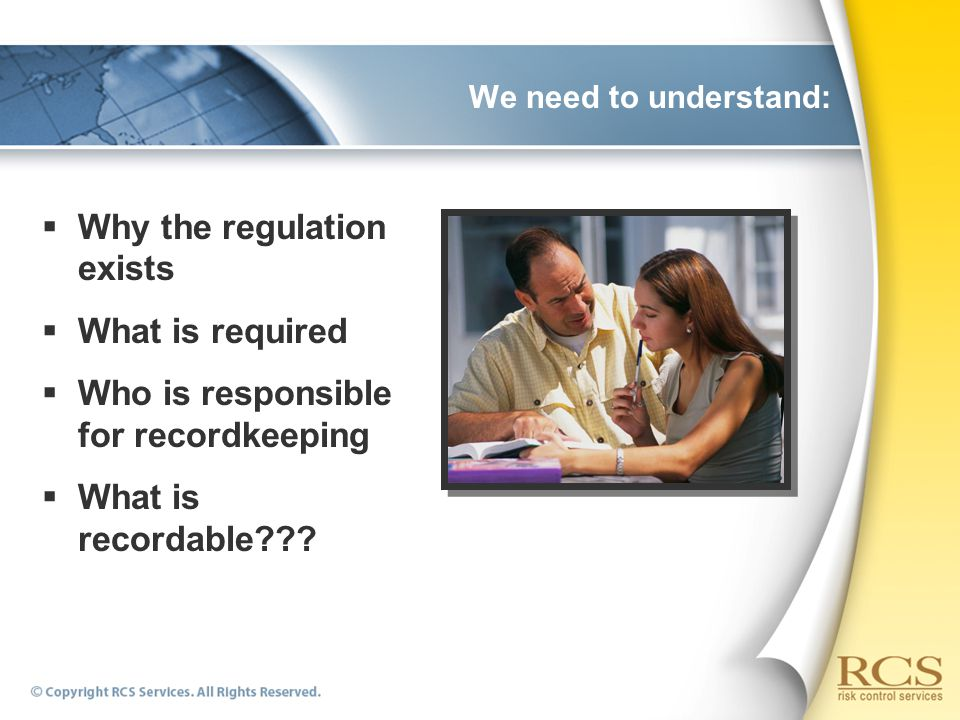 We need to understand:  Why the regulation exists  What is required  Who is responsible for recordkeeping  What is recordable