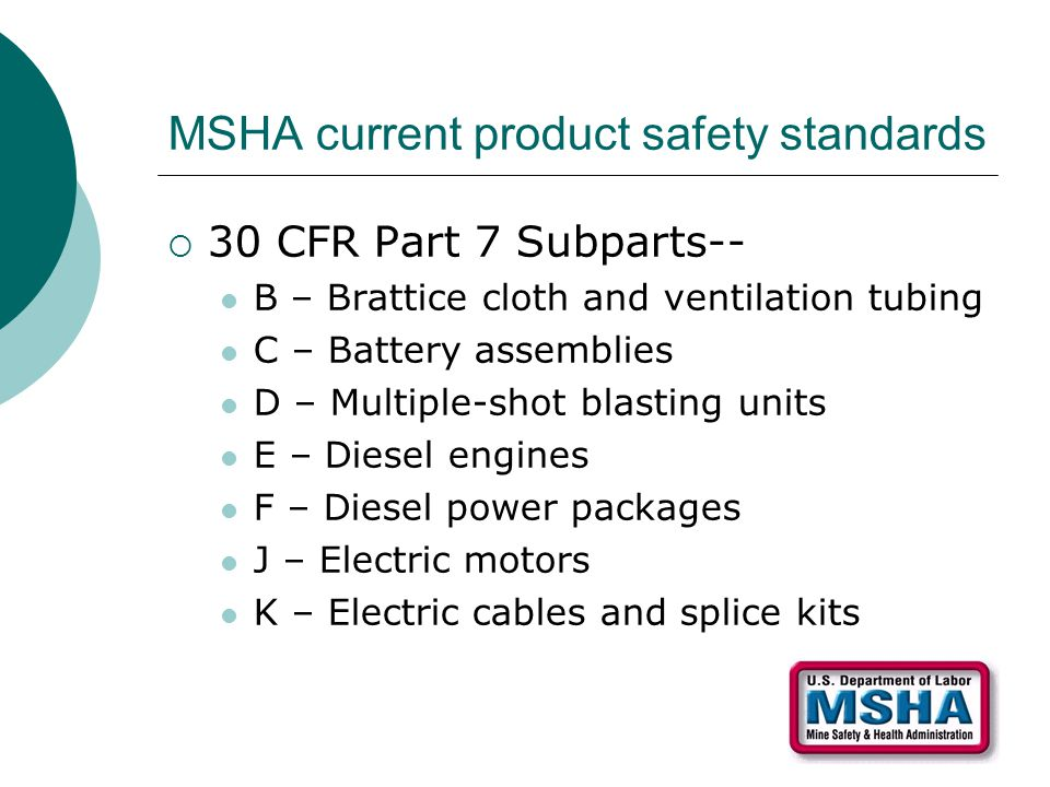 MSHA current product safety standards  30 CFR Part 7 Subparts-- B – Brattice cloth and ventilation tubing C – Battery assemblies D – Multiple-shot bl