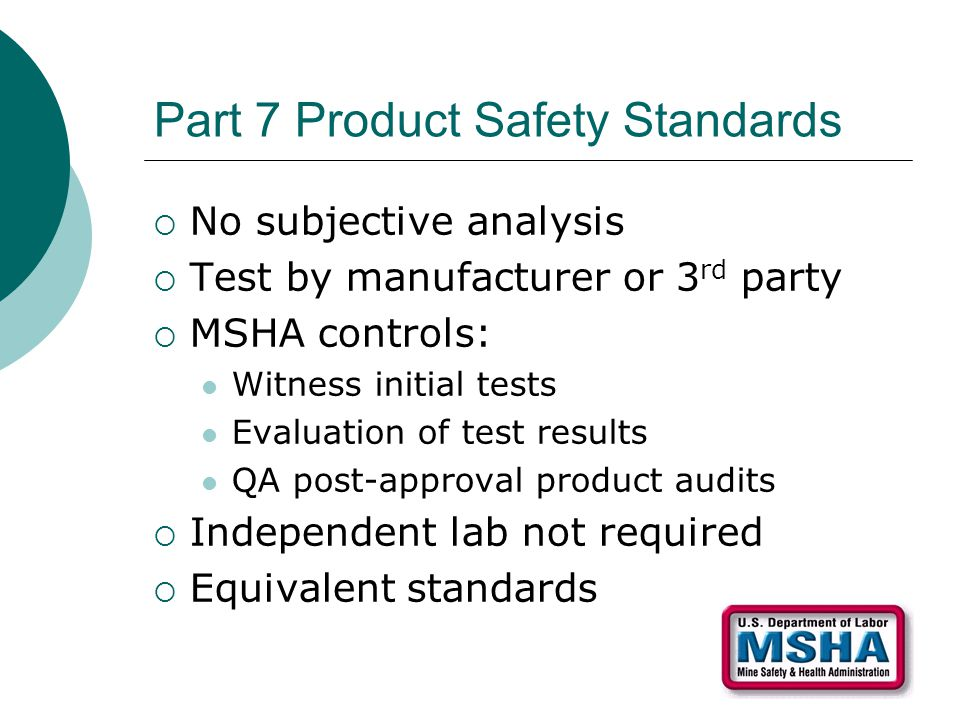 Part 7 Product Safety Standards  No subjective analysis  Test by manufacturer or 3 rd party  MSHA controls: Witness initial tests Evaluation of test results QA post-approval product audits  Independent lab not required  Equivalent standards