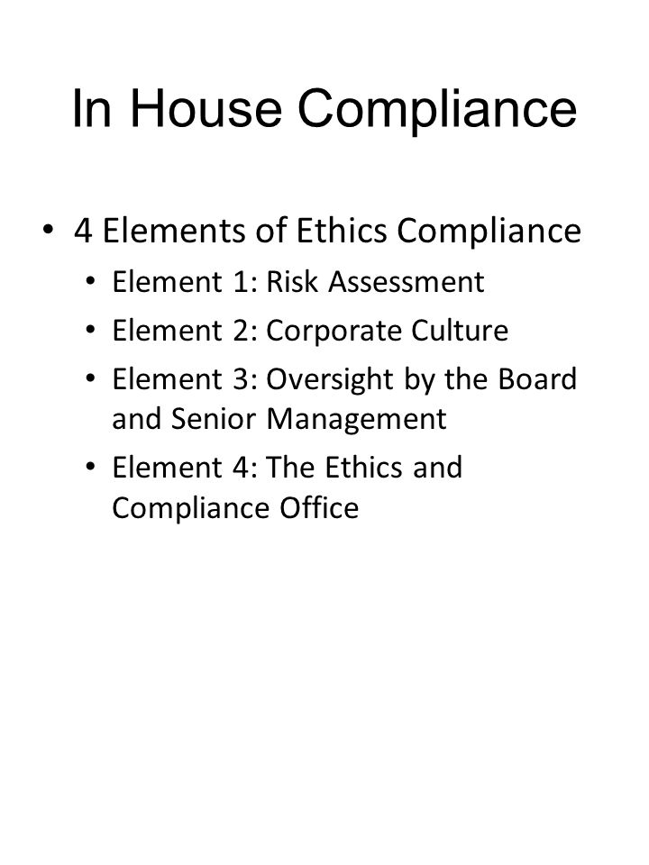 In House Compliance 4 Elements of Ethics Compliance Element 1: Risk Assessment Element 2: Corporate Culture Element 3: Oversight by the Board and Senior Management Element 4: The Ethics and Compliance Office