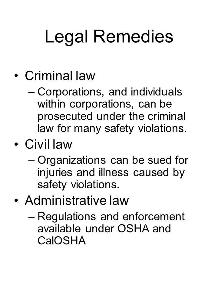 Legal Remedies Criminal law –Corporations, and individuals within corporations, can be prosecuted under the criminal law for many safety violations.