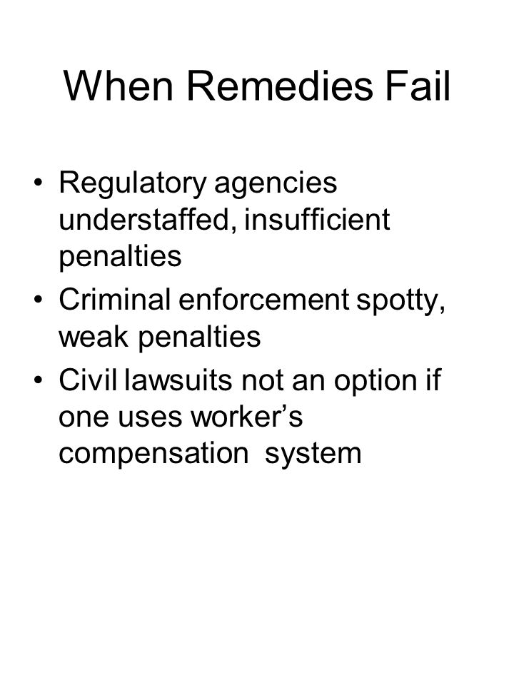 When Remedies Fail Regulatory agencies understaffed, insufficient penalties Criminal enforcement spotty, weak penalties Civil lawsuits not an option if one uses worker's compensation system