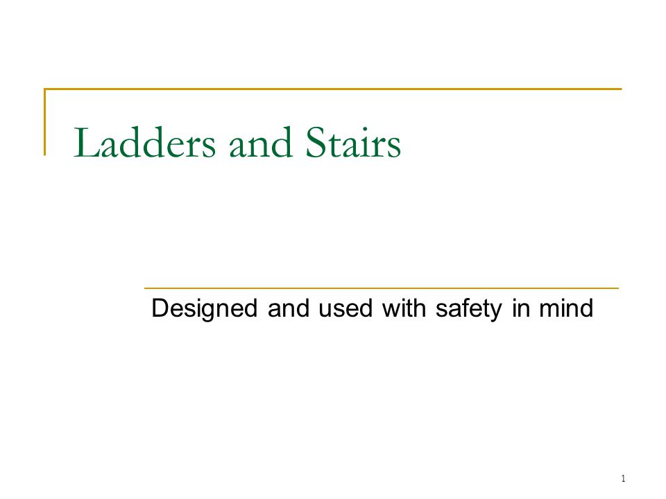 1 Ladders and Stairs Designed and used with safety in mind