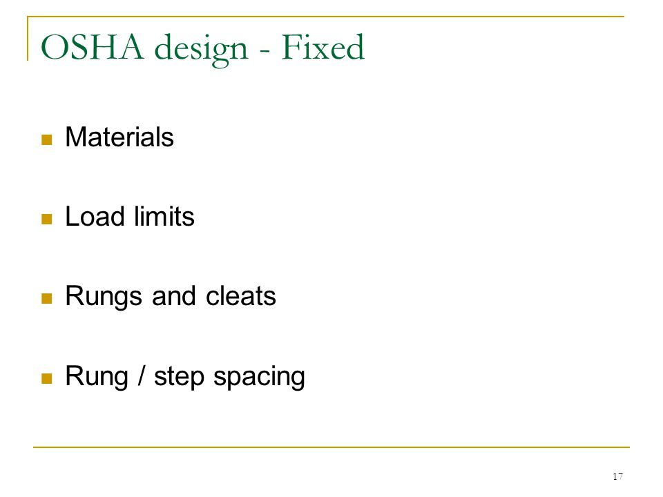 17 OSHA design - Fixed Materials Load limits Rungs and cleats Rung / step spacing