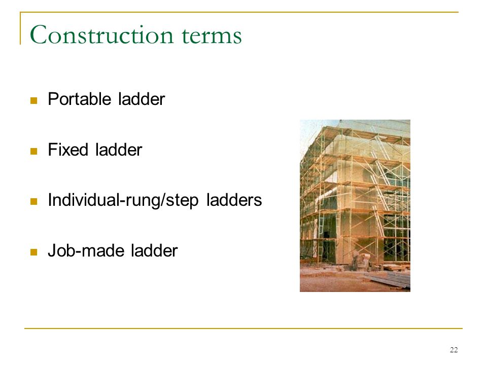 22 Construction terms Portable ladder Fixed ladder Individual-rung/step ladders Job-made ladder