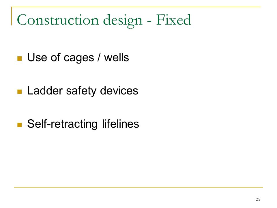 28 Construction design - Fixed Use of cages / wells Ladder safety devices Self-retracting lifelines