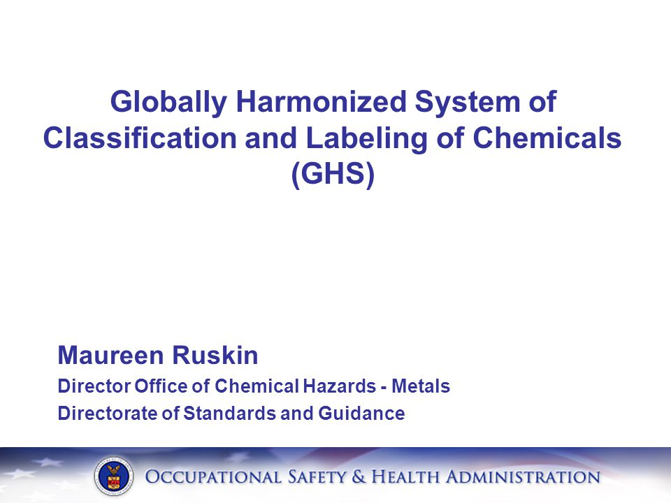 Maureen Ruskin Director Office of Chemical Hazards - Metals Directorate of Standards and Guidance Globally Harmonized System of Classification and Lab