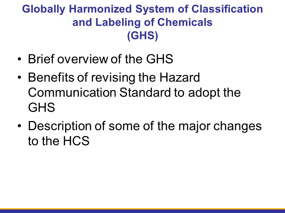 Brief overview of the GHS Benefits of revising the Hazard Communication Standard to adopt the GHS Description of some of the major changes to the HCS