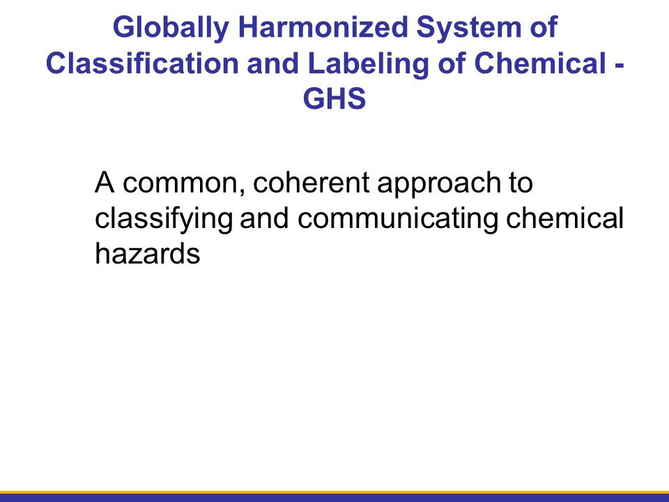 Globally Harmonized System of Classification and Labeling of Chemical - GHS A common, coherent approach to classifying and communicating chemical haza