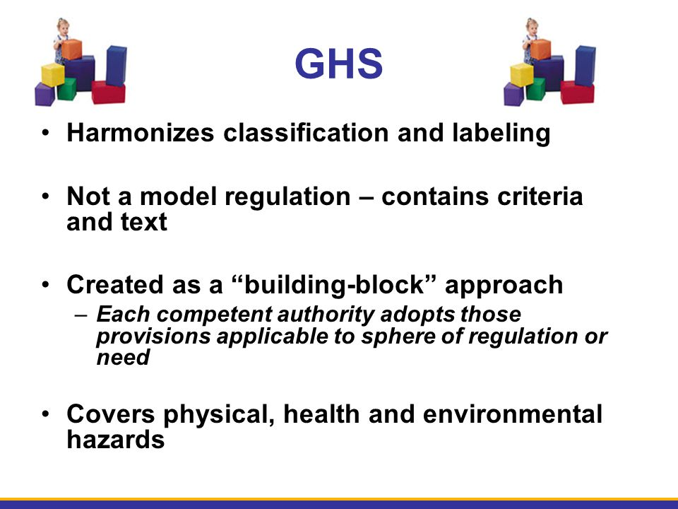 "GHS Harmonizes classification and labeling Not a model regulation – contains criteria and text Created as a ""building-block"" approach –Each competent"