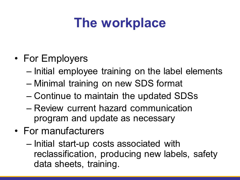 The workplace For Employers –Initial employee training on the label elements –Minimal training on new SDS format –Continue to maintain the updated SDS