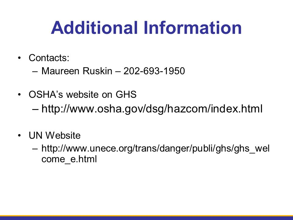 Additional Information Contacts: –Maureen Ruskin – 202-693-1950 OSHA's website on GHS –http://www.osha.gov/dsg/hazcom/index.html UN Website –http://ww