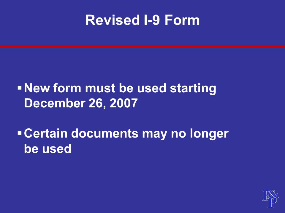 Revised I-9 Form  New form must be used starting December 26, 2007  Certain documents may no longer be used