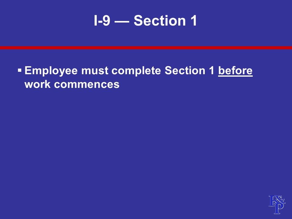 I-9 — Section 1  Employee must complete Section 1 before work commences
