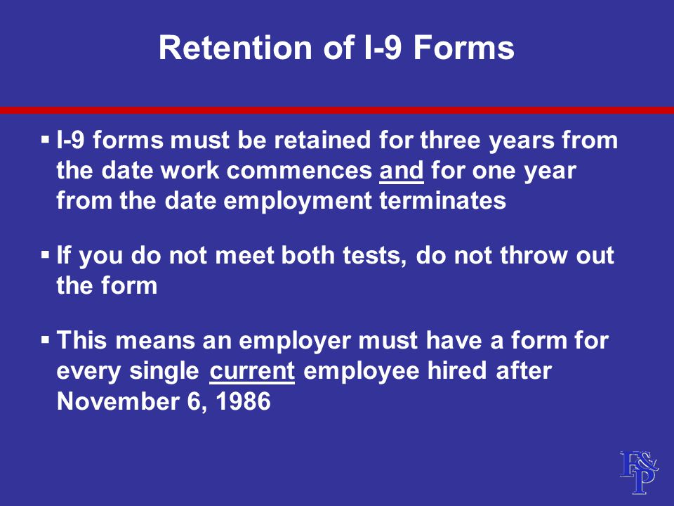 Retention of I-9 Forms  I-9 forms must be retained for three years from the date work commences and for one year from the date employment terminates  If you do not meet both tests, do not throw out the form  This means an employer must have a form for every single current employee hired after November 6, 1986