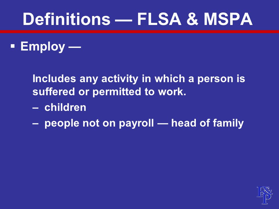 Definitions — FLSA & MSPA  Employ — Includes any activity in which a person is suffered or permitted to work.