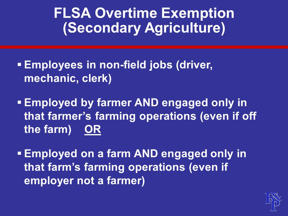 FLSA Overtime Exemption (Secondary Agriculture)  Employees in non-field jobs (driver, mechanic, clerk)  Employed by farmer AND engaged only in that farmer's farming operations (even if off the farm) OR  Employed on a farm AND engaged only in that farm's farming operations (even if employer not a farmer)