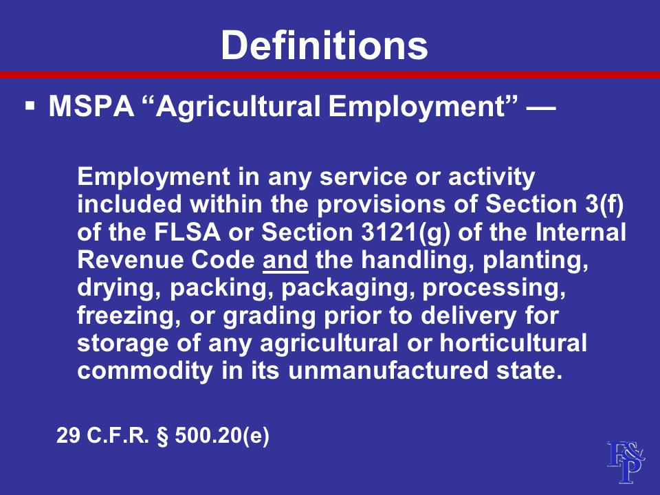 Definitions  MSPA Agricultural Employment — Employment in any service or activity included within the provisions of Section 3(f) of the FLSA or Section 3121(g) of the Internal Revenue Code and the handling, planting, drying, packing, packaging, processing, freezing, or grading prior to delivery for storage of any agricultural or horticultural commodity in its unmanufactured state.