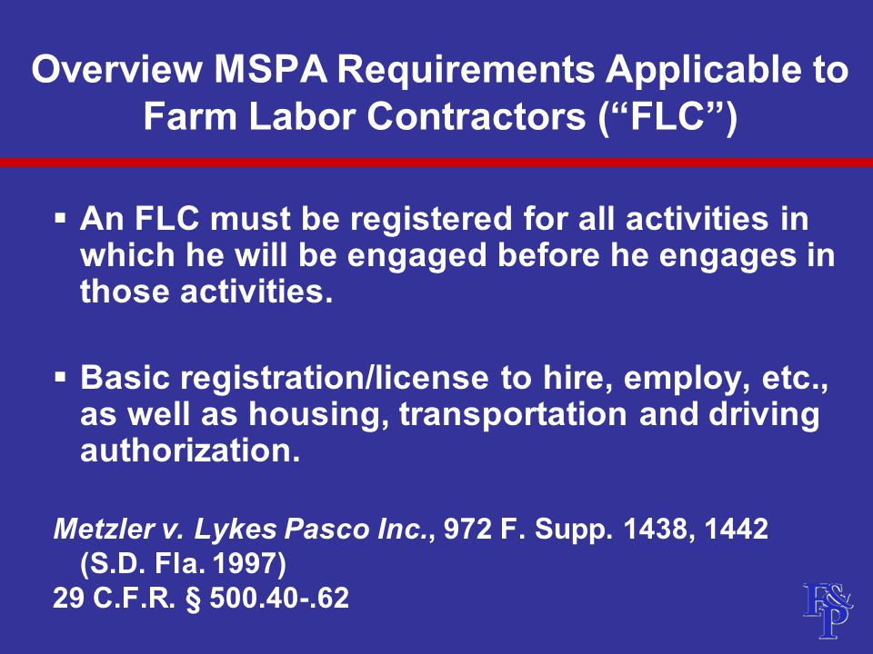 Overview MSPA Requirements Applicable to Farm Labor Contractors ( FLC )  An FLC must be registered for all activities in which he will be engaged before he engages in those activities.