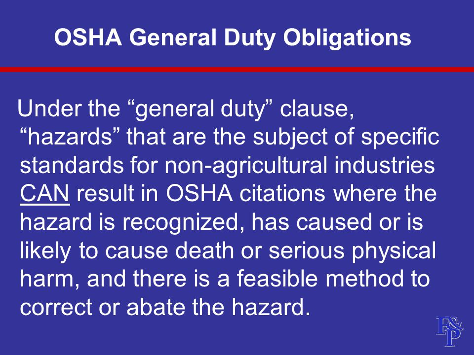 OSHA General Duty Obligations Under the general duty clause, hazards that are the subject of specific standards for non-agricultural industries CAN result in OSHA citations where the hazard is recognized, has caused or is likely to cause death or serious physical harm, and there is a feasible method to correct or abate the hazard.