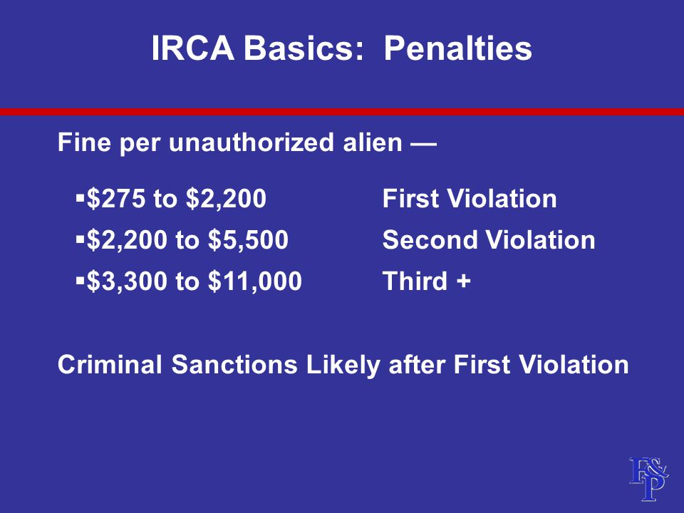 IRCA Basics: Penalties  I-9 paperwork violations result in penalty of $110 to $1,100 for each form  Document abuse discrimination violations result in a fine of $110 to $1,100  Recent fines at high end of range