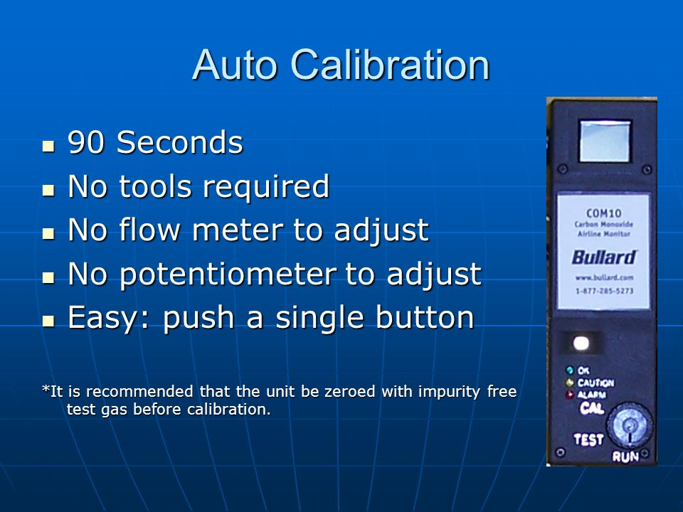 Auto Calibration 90 Seconds 90 Seconds No tools required No tools required No flow meter to adjust No flow meter to adjust No potentiometer to adjust No potentiometer to adjust Easy: push a single button Easy: push a single button *It is recommended that the unit be zeroed with impurity free test gas before calibration.