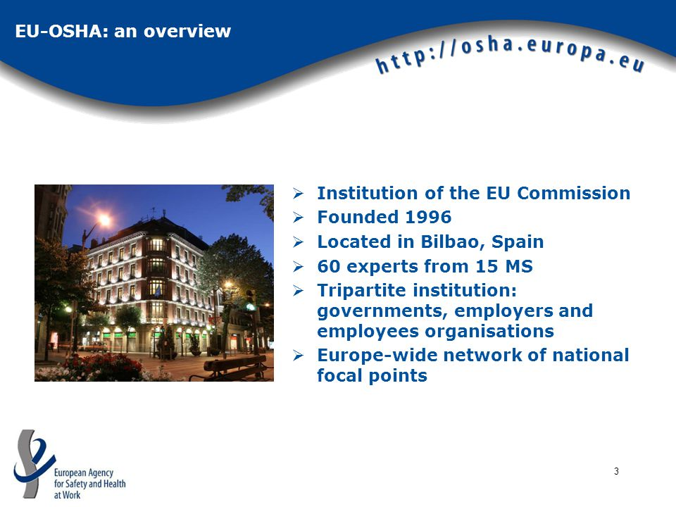 3 EU-OSHA: an overview  Institution of the EU Commission  Founded 1996  Located in Bilbao, Spain  60 experts from 15 MS  Tripartite institution: governments, employers and employees organisations  Europe-wide network of national focal points