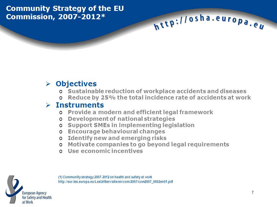 7 Community Strategy of the EU Commission, 2007-2012*  Objectives oSustainable reduction of workplace accidents and diseases oReduce by 25% the total incidence rate of accidents at work  Instruments oProvide a modern and efficient legal framework oDevelopment of national strategies oSupport SMEs in implementing legislation oEncourage behavioural changes oIdentify new and emerging risks oMotivate companies to go beyond legal requirements oUse economic incentives (1) Community strategy 2007-2012 on health and safety at work http://eur-lex.europa.eu/LexUriServ/site/en/com/2007/com2007_0062en01.pdf