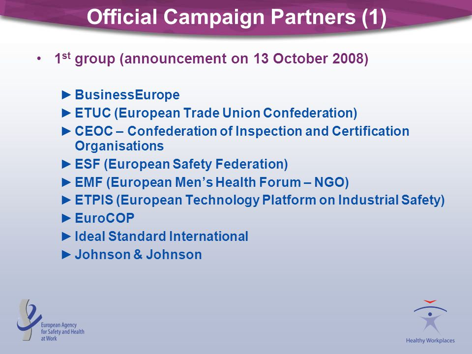 Official Campaign Partners (1) 1 st group (announcement on 13 October 2008) ►BusinessEurope ►ETUC (European Trade Union Confederation) ►CEOC – Confede