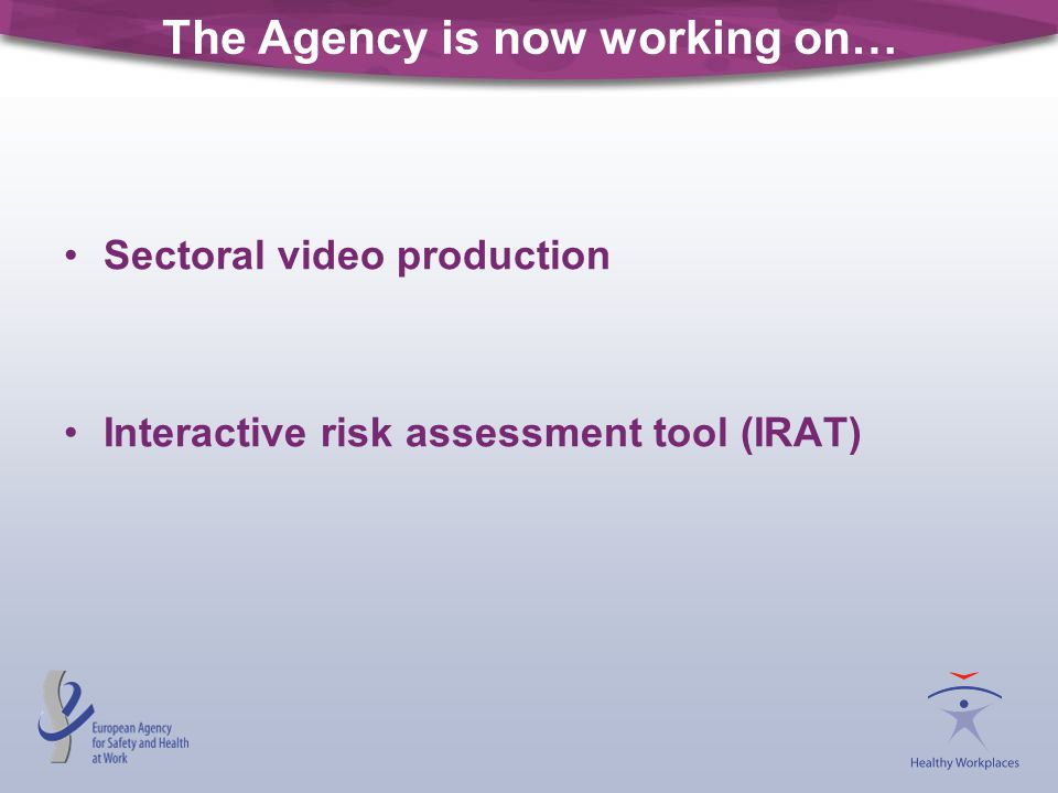The Agency is now working on… Sectoral video production Interactive risk assessment tool (IRAT)
