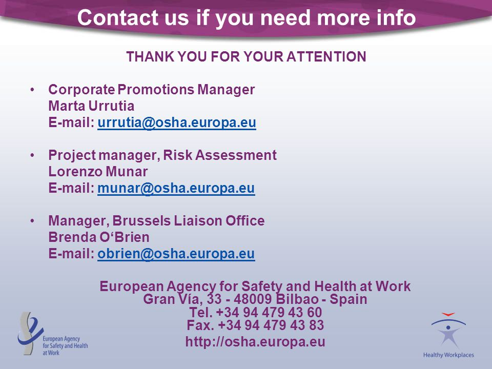 Contact us if you need more info THANK YOU FOR YOUR ATTENTION Corporate Promotions Manager Marta Urrutia E-mail: urrutia@osha.europa.euurrutia@osha.europa.eu Project manager, Risk Assessment Lorenzo Munar E-mail: munar@osha.europa.eumunar@osha.europa.eu Manager, Brussels Liaison Office Brenda O'Brien E-mail: obrien@osha.europa.euobrien@osha.europa.eu European Agency for Safety and Health at Work Gran Vía, 33 - 48009 Bilbao - Spain Tel.