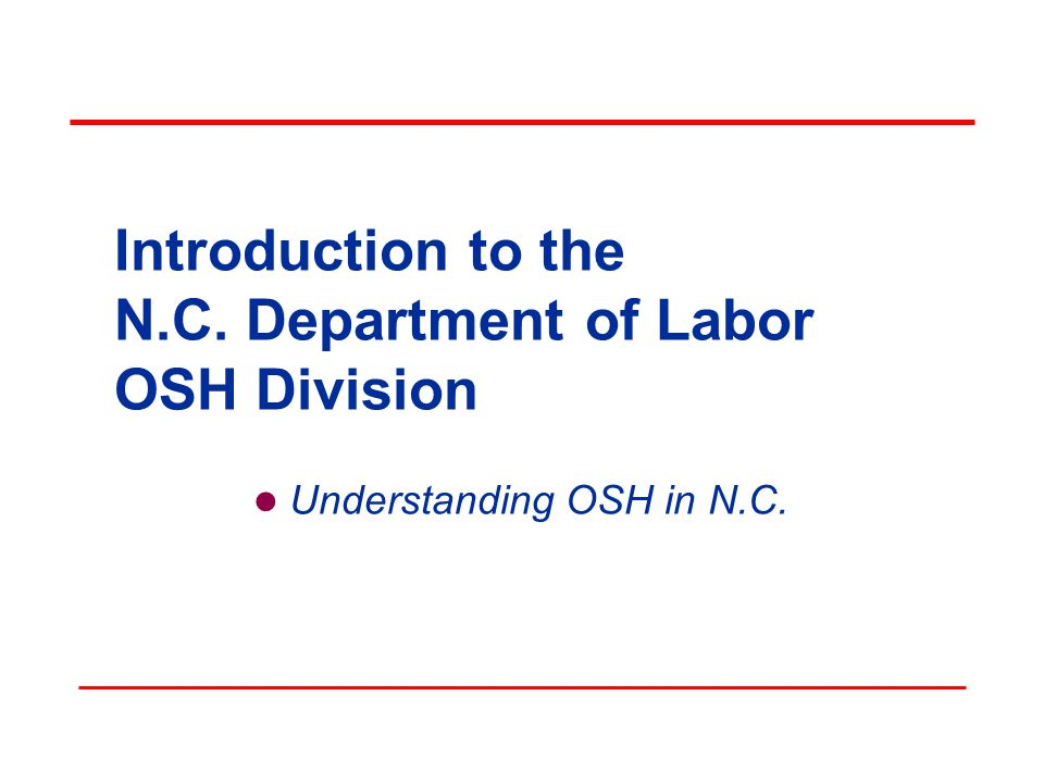 Objectives In this course, we will discuss the following:  The Occupational Safety and Health Act  The OSH Division and its various Bureaus »The functions of each Bureau »How each Bureau can assist you  The standards that employers/employees must follow in N.C.
