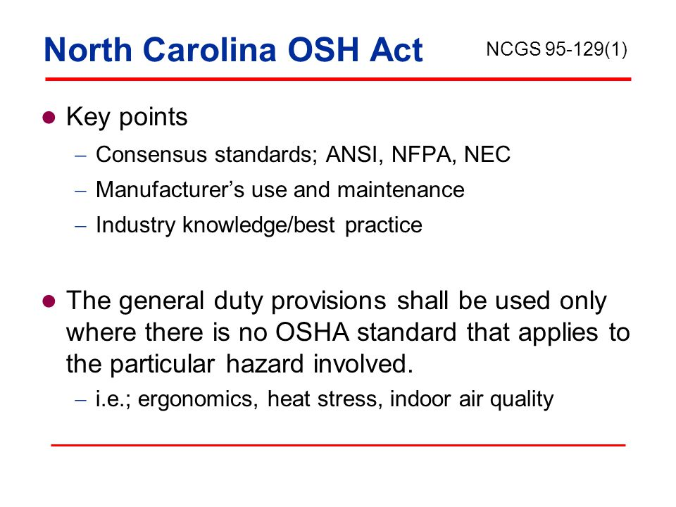 North Carolina OSH Act Key points  Consensus standards; ANSI, NFPA, NEC  Manufacturer's use and maintenance  Industry knowledge/best practice The general duty provisions shall be used only where there is no OSHA standard that applies to the particular hazard involved.