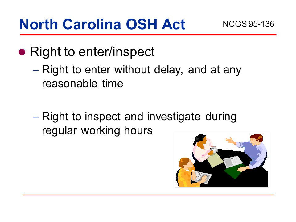 North Carolina OSH Act Right to enter/inspect  Right to enter without delay, and at any reasonable time  Right to inspect and investigate during regular working hours NCGS 95-136