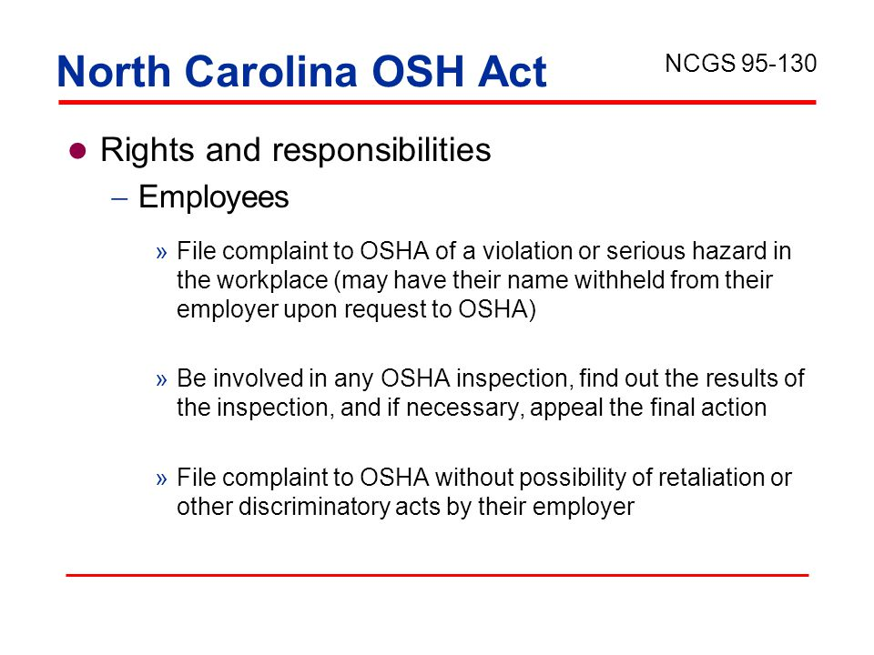 North Carolina OSH Act Rights and responsibilities  Employees »File complaint to OSHA of a violation or serious hazard in the workplace (may have their name withheld from their employer upon request to OSHA) »Be involved in any OSHA inspection, find out the results of the inspection, and if necessary, appeal the final action »File complaint to OSHA without possibility of retaliation or other discriminatory acts by their employer NCGS 95-130