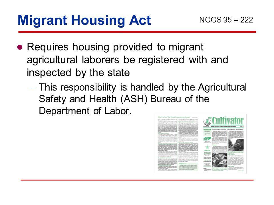 Migrant Housing Act Requires housing provided to migrant agricultural laborers be registered with and inspected by the state  This responsibility is handled by the Agricultural Safety and Health (ASH) Bureau of the Department of Labor.