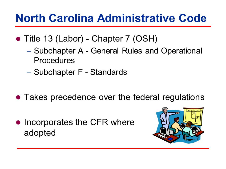 North Carolina Administrative Code Title 13 (Labor) - Chapter 7 (OSH)  Subchapter A - General Rules and Operational Procedures  Subchapter F - Standards Takes precedence over the federal regulations Incorporates the CFR where adopted