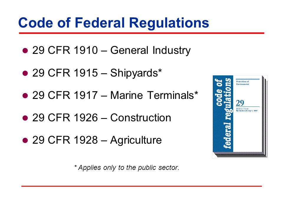 Code of Federal Regulations 29 CFR 1910 – General Industry 29 CFR 1915 – Shipyards* 29 CFR 1917 – Marine Terminals* 29 CFR 1926 – Construction 29 CFR 1928 – Agriculture * Applies only to the public sector.
