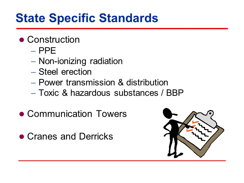 State Specific Standards Construction  PPE  Non-ionizing radiation  Steel erection  Power transmission & distribution  Toxic & hazardous substances / BBP Communication Towers Cranes and Derricks