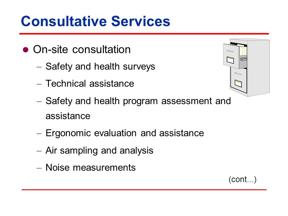 Consultative Services On-site consultation  Safety and health surveys  Technical assistance  Safety and health program assessment and assistance  Ergonomic evaluation and assistance  Air sampling and analysis  Noise measurements (cont...)