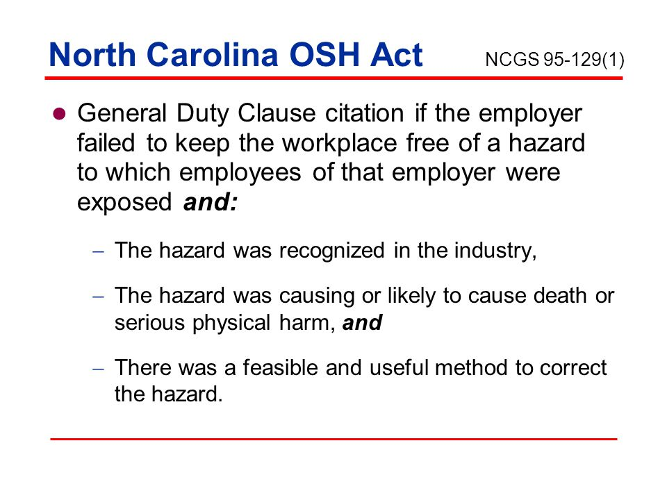 North Carolina OSH Act Key points  Consensus standards; ANSI, NFPA, NEC  Manufacturer's use and maintenance  Industry knowledge/best practice The general duty provisions shall be used only where there is no OSHA standard that applies to the particular hazard involved.